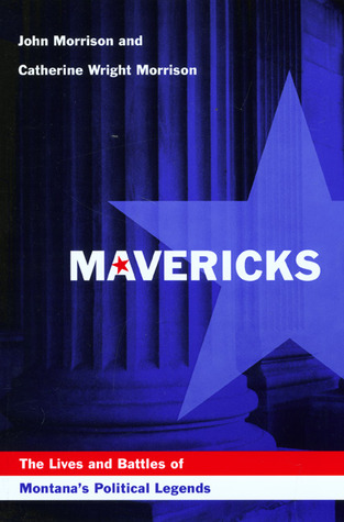 Mavericks: The Lives and Battles of Montana's Political Legends