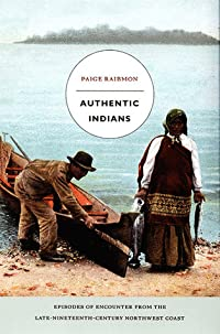 Authentic Indians: Episodes of Encounter from the Late-Nineteenth-Century Northwest Coast