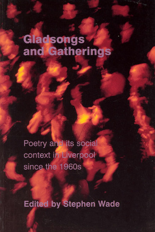 Gladsongs and Gatherings - Poetry and its Social Context in Liverpool since the 1960s
