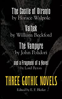 Three Gothic Novels: The Castle of Otranto, Vathek, The Vampyre, and a Fragment of a Novel