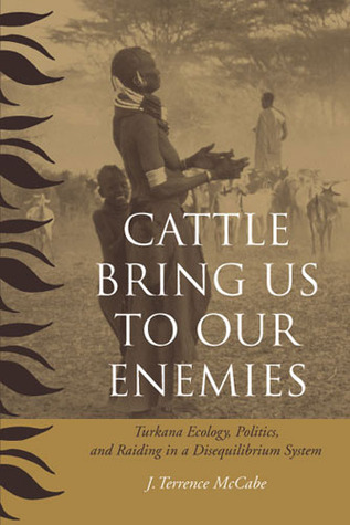 Cattle Bring Us to Our Enemies: Turkana Ecology, Politics, and Raiding in a Disequilibrium System
