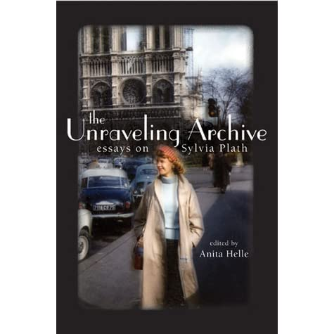 the unraveling archive essays on sylvia plath by anita helle
