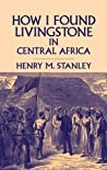 How I Found Livingstone in Central Africa by Henry M. Stanley