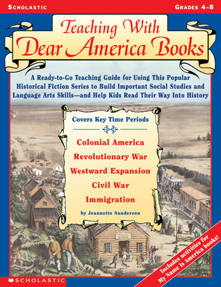 Teaching With Dear America Books: A Ready-to-Go Teaching Guide for Using This Popular Historical Fiction Series to Build Important Social Studies and Language Arts Skills—and Help Kids Read Their Way Into History