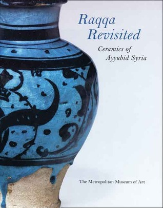 Raqqa Revisited Ceramics of Ayyubid Syria