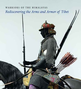 Warriors of the Himalayas Rediscovering the Arms and Armor of Tibet