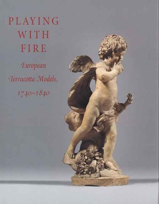 Playing with Fire European Terracotta Models 1740 1840
