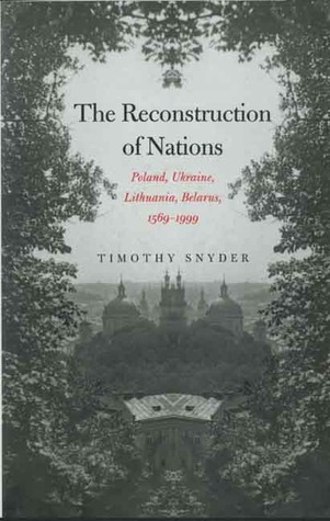 The Reconstruction of Nations: Poland, Ukraine, Lithuania, Belarus, 1569-1999