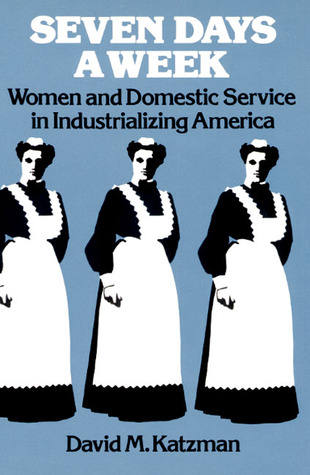 Seven Days a Week: Women and Domestic Service in Industrializing America