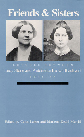 Friends and Sisters: Letters between Lucy Stone and Antoinette Brown Blackwell, 1846-93