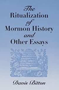 The Ritualization of Mormon History and Other Essays