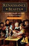 Renaissance Beasts: Of Animals, Humans, and Other Wonderful Creatures