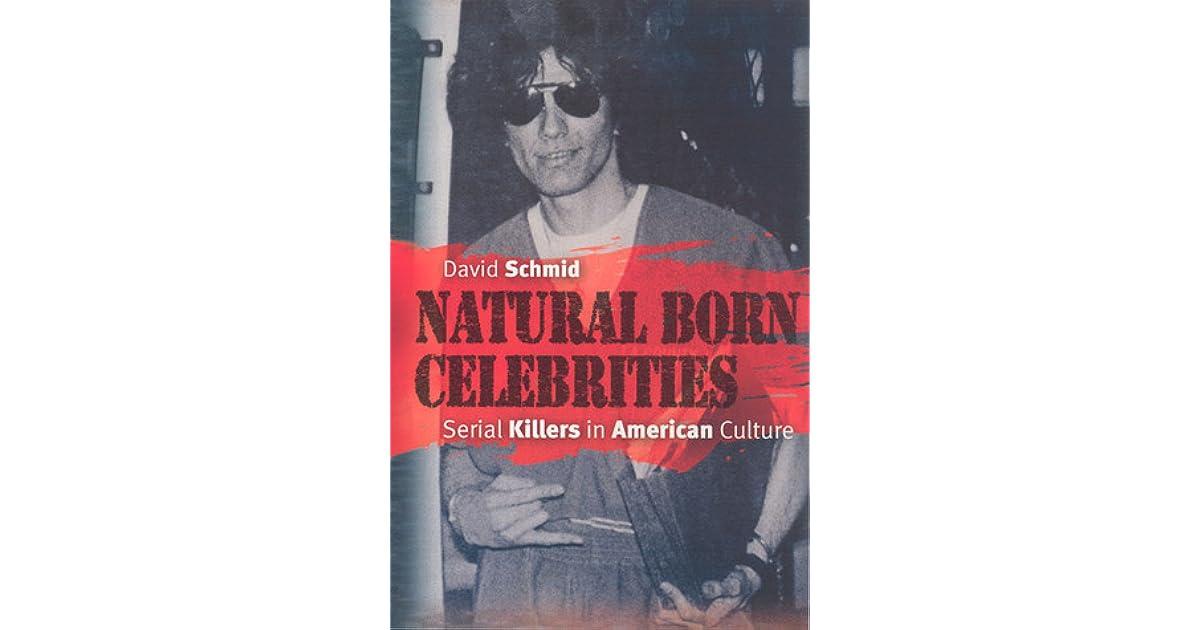 Natural Born Celebrities Serial Killers In American Culture By David Schmid