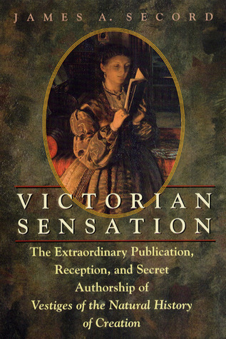 Victorian Sensation The Extraordinary Publication, Reception, and Secret Authorship of Vestiges of the Natural History