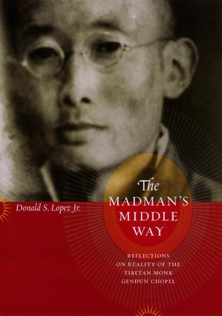 The Madman's Middle Way Reflections on Reality of the Tibetan Monk Gendun Chopel