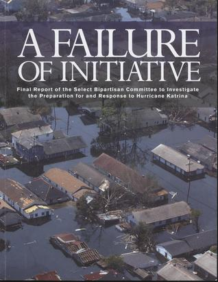 A Failure of Initiative: Final Report of the Select Bipartisan Committee to Investigate the Preparation for and Response to Hurricane Katrina: Final Report of the Select Bipartisan Committee to Investigate the Preparation for and Response to Hurricane ...