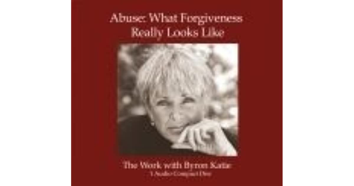 Abuse: What Forgiveness Really Looks Like by Byron Katie