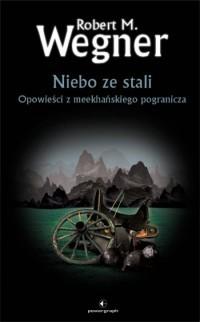 Niebo ze stali. Opowieści z meekhańskiego pogranicza by Robert M. Wegner