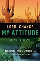 Lord, Change My Attitude: Before It's Too Late