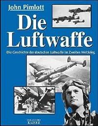 Die Luftwaffe. Die Geschichte der deutschen Luftwaffe im Zweiten Weltkrieg.