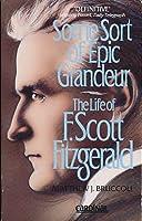 Some Sort of Epic Grandeur: The Life of F.Scott Fitzgerald