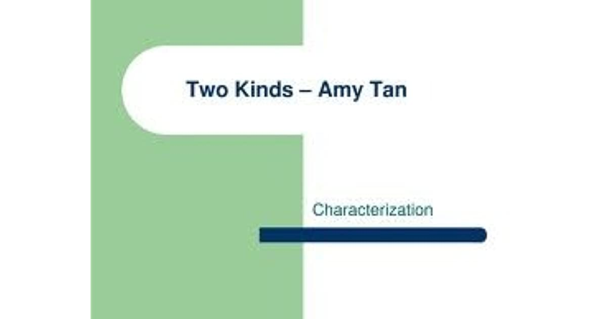 an analysis of amy tans two kinds In amy tan's story '' two kinds'', a narrator, jing-mei, is a chinese american girl who struggles to find her identity, which is resulted from the.