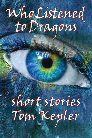 Who Listened to Dragons, Three Stories by Tom Kepler