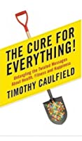 The cure for Everything!: Untangling the twisted messages about health, fitness, and happiness