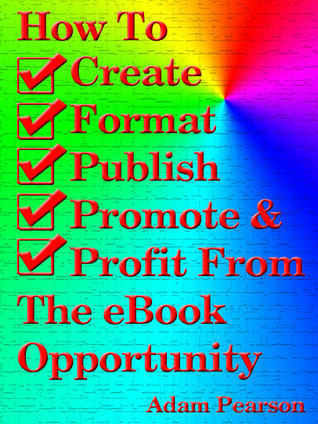 How To Create, Format, Publish. Promote & Profit From The eBook Opportunity