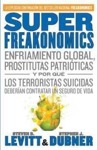 SuperFreakonomics: Enfriamiento Global, Prostitutas Patrióticas y Por Qué Los Terroristas Suicidas Deberían Contratar Un Seguro de Vida