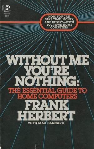 Without Me You're Nothing: The Essential Guide to Home Computers