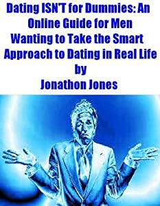 Dating ISN'T for Dummies: An Online Guide for Men Wanting to Take the Smart Approach to Dating in Real Life