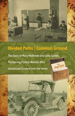 Divided Paths, Common Ground The Story of Mary Matthews and Lella Gaddis, Pioneering Purdue Women Who Introduced Science