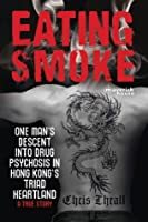 Eating Smoke: One Man's Descent Into Drug Psychosis in Hong Kong's Triad Heartland