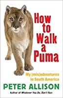 How to Walk a Puma: My (mis)adventures in South America