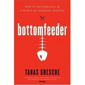 Bottomfeeder: How To Eat Ethically In A World Of Vanishing Seafood By Taras  Grescoe