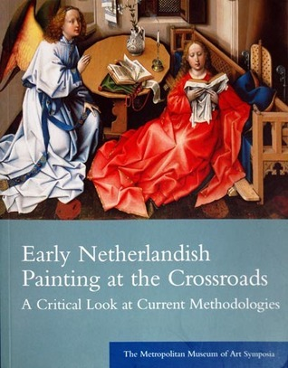 Early Netherlandish Painting at the Crossroads A Critical Look at Current Methodologies