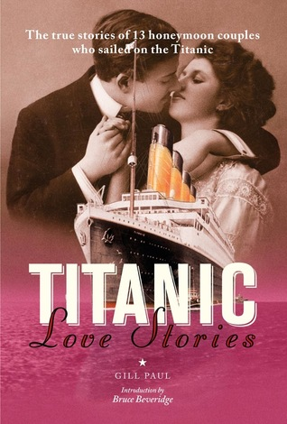 Titanic Love Stories The True Stories Of 13 Honeymoon Couples Who Sailed On The Titanic By Gill Paul