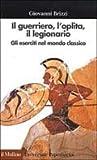 Il guerriero, l'oplita, il legionario: gli eserciti nel mondo classico