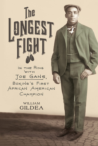 The Longest Fight  In the Ring with Joe Gans, Boxing's First African American Champion