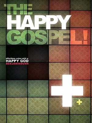 The Happy Gospel  Effortless Un - Benjamin Dunn