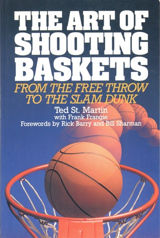 The Art of Shooting Baskets: From the Free Throw to the Slam Dunk by Ted St. Martin