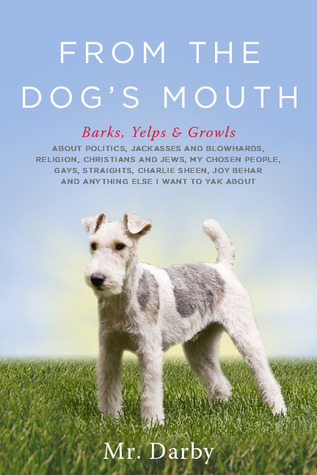 From The Dog's Mouth: Barks, Yelps & Growls about Politics, Jackasses and Blowhards, Religion, Christians and Jews, My Chosen People, Gays, Straights, ... Behar and Anything Else I Want to Yak about
