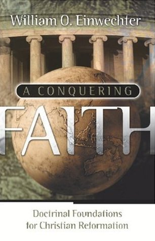 Read A Conquering Faith Doctrinal Foundations For Christian Reformation By William O Einwechter