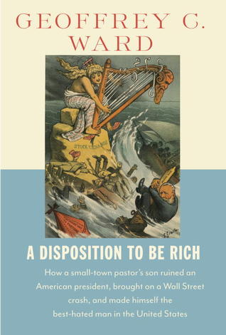 A Disposition to Be Rich: How a Small-Town Pastor's Son Ruined an American President, Brought on a Wall Street Crash, and Made Himself the Best-Hated Man in the United States