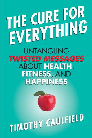 The Cure for Everything Untangling Twisted Messages about Health- Fitness-  Happiness