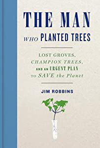The Man Who Planted Trees: Lost Groves, Champion Trees, and an Urgent Plan to Save the Planet