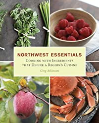 Northwest Essentials: Cooking with Ingredients That Define a Region's Cuisine