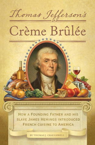 Thomas Jefferson's Creme Brulee How a Founding Father and His Slave James Hemings Introduced French Cuisine to America