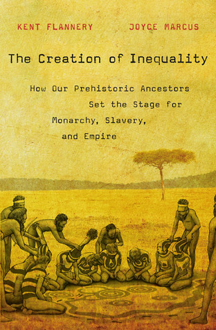 The Creation of Inequality How Our Prehistoric Ancestors Set the Stage for Monarchy, Slavery, and Empire
